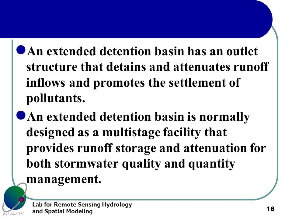 Lab for Remote Sensing Hydrology and Spatial Modeling RSLAB-NTU 16 An extended detention basin has an outlet structure that detains and attenuates run