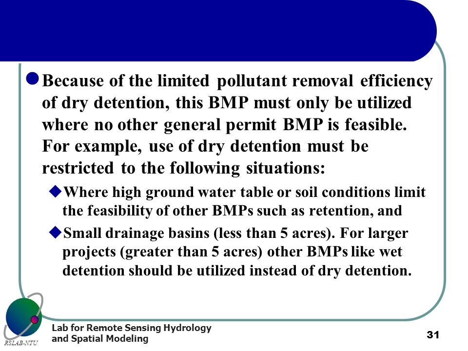 Lab for Remote Sensing Hydrology and Spatial Modeling RSLAB-NTU 31 Because of the limited pollutant removal efficiency of dry detention, this BMP must