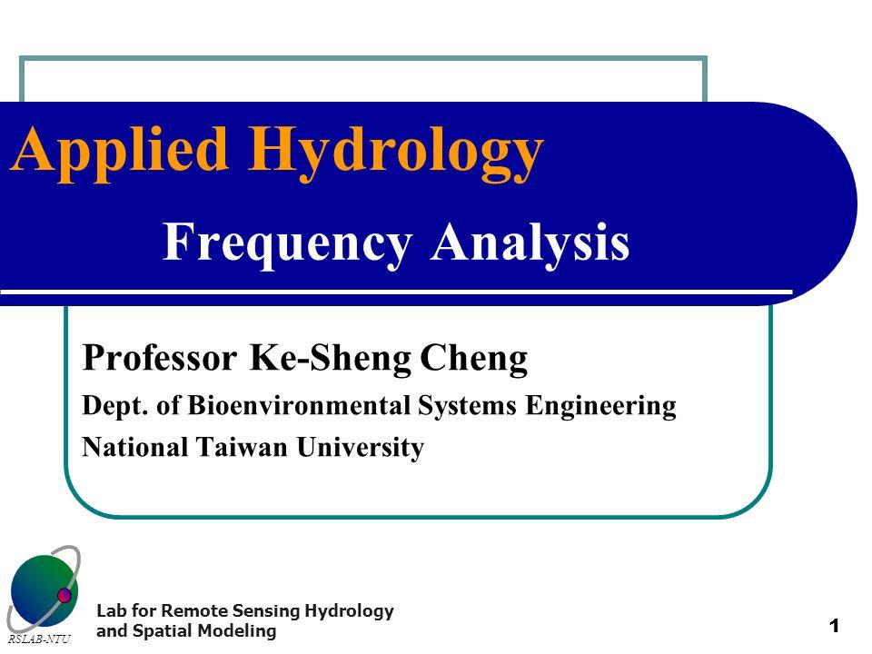 Applied Hydrology RSLAB-NTU Lab for Remote Sensing Hydrology and Spatial Modeling 1 Frequency Analysis Professor Ke-Sheng Cheng Dept. of Bioenvironmen