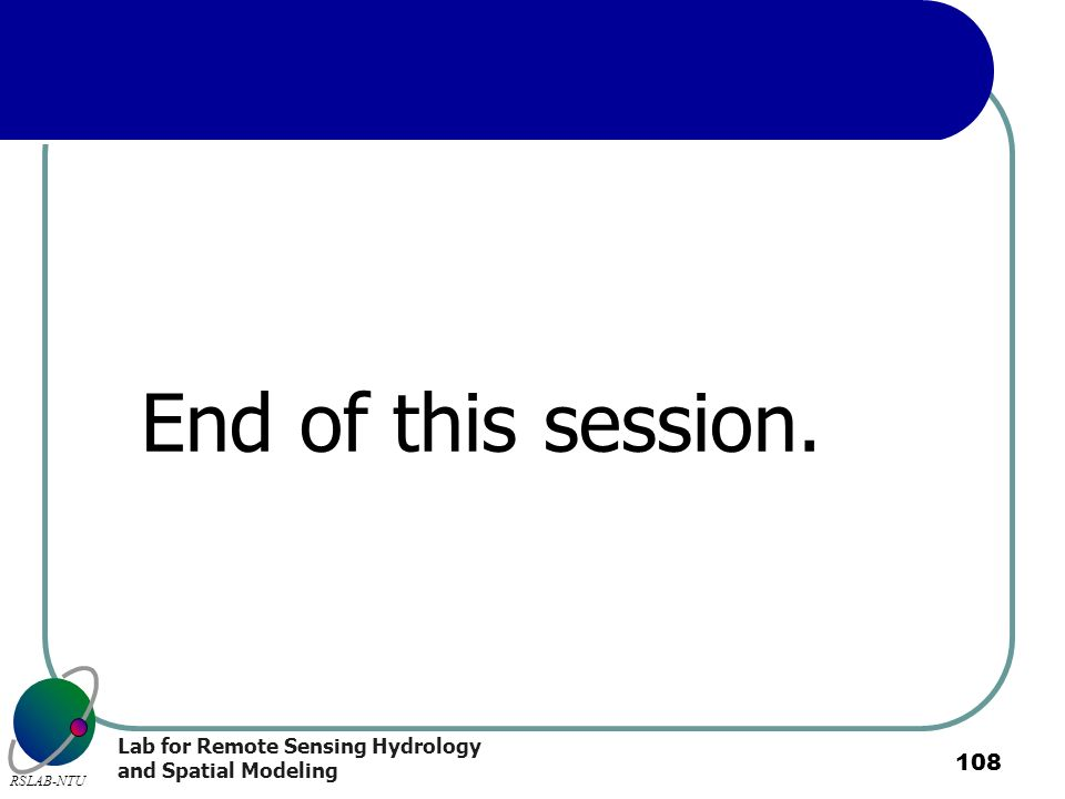 Lab for Remote Sensing Hydrology and Spatial Modeling RSLAB-NTU 108 End of this session.
