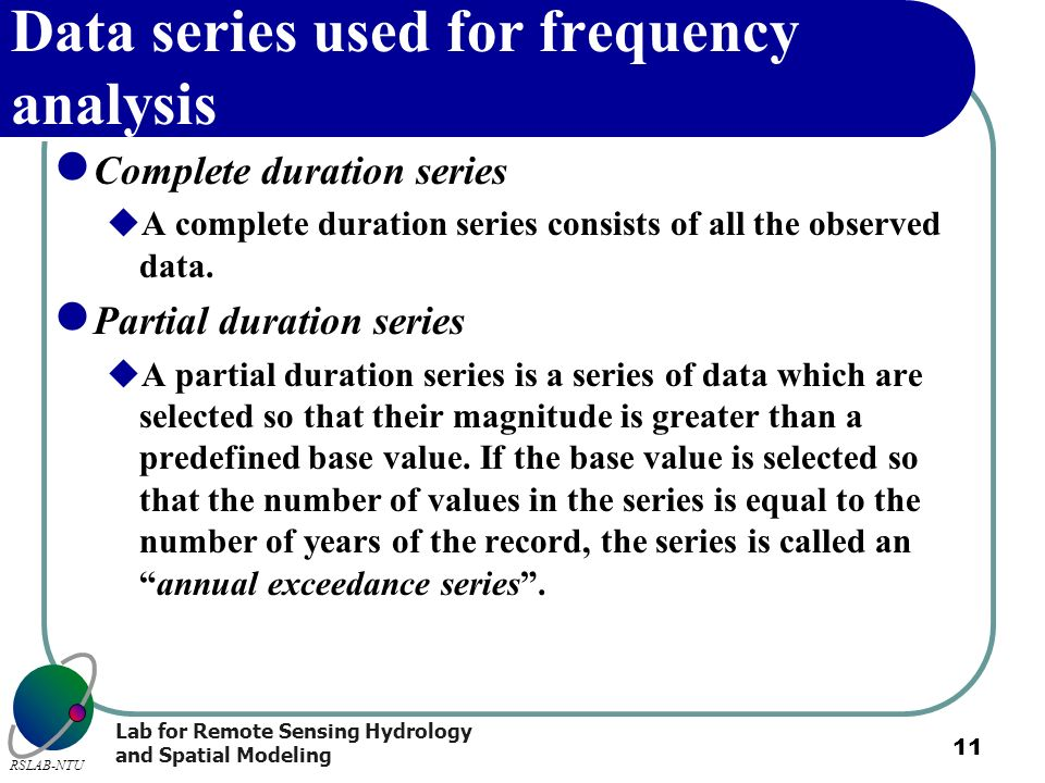 Lab for Remote Sensing Hydrology and Spatial Modeling RSLAB-NTU 11 Data series used for frequency analysis Complete duration series A complete duratio