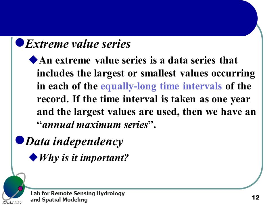 Lab for Remote Sensing Hydrology and Spatial Modeling RSLAB-NTU 12 Extreme value series An extreme value series is a data series that includes the lar