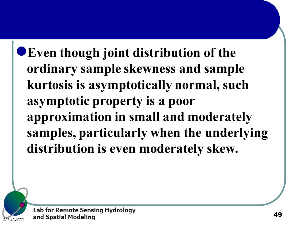 Lab for Remote Sensing Hydrology and Spatial Modeling RSLAB-NTU 49 Even though joint distribution of the ordinary sample skewness and sample kurtosis