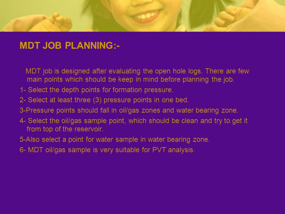 MDT JOB PLANNING:- MDT job is designed after evaluating the open hole logs. There are few main points which should be keep in mind before planning the