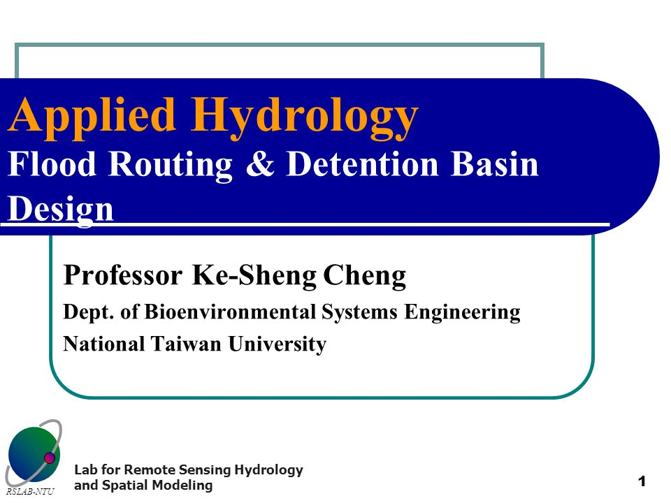 Applied Hydrology RSLAB-NTU Lab for Remote Sensing Hydrology and Spatial Modeling 1 Flood Routing & Detention Basin Design Professor Ke-Sheng Cheng De