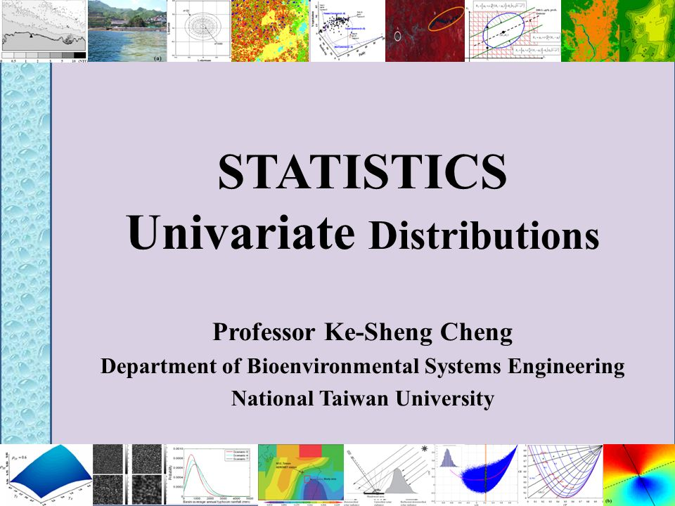 STATISTICS Univariate Distributions Professor Ke-Sheng Cheng Department of Bioenvironmental Systems Engineering National Taiwan University