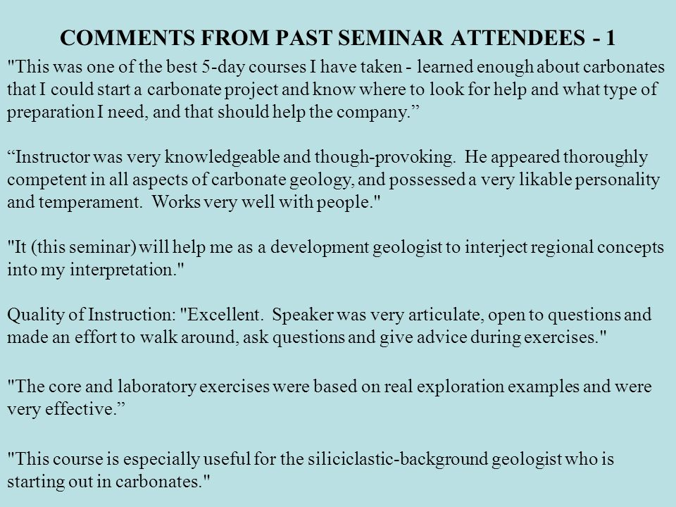 COMMENTS FROM PAST SEMINAR ATTENDEES - 1 This was one of the best 5-day courses I have taken - learned enough about carbonates that I could start a carbonate project and know where to look for help and what type of preparation I need, and that should help the company.