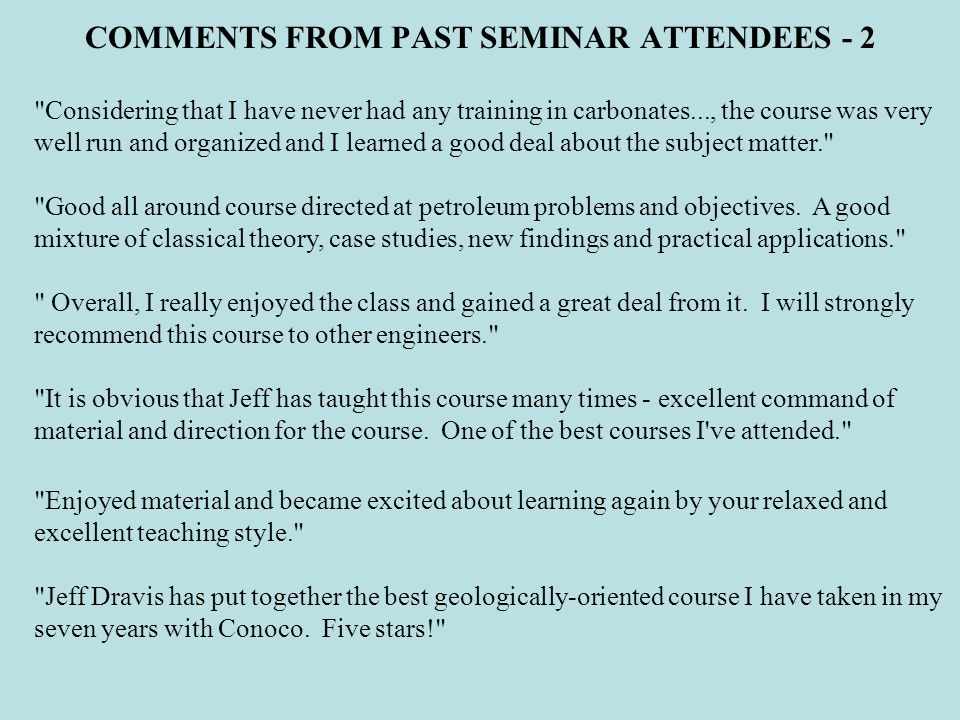 COMMENTS FROM PAST SEMINAR ATTENDEES - 2 Considering that I have never had any training in carbonates..., the course was very well run and organized and I learned a good deal about the subject matter. Good all around course directed at petroleum problems and objectives.