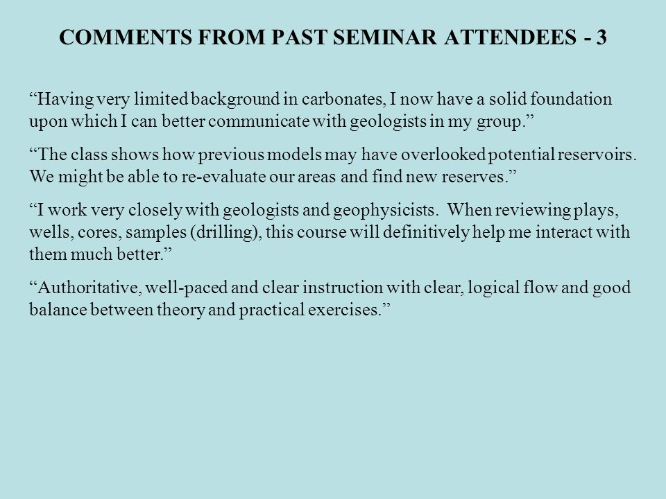 COMMENTS FROM PAST SEMINAR ATTENDEES - 3 Having very limited background in carbonates, I now have a solid foundation upon which I can better communicate with geologists in my group.