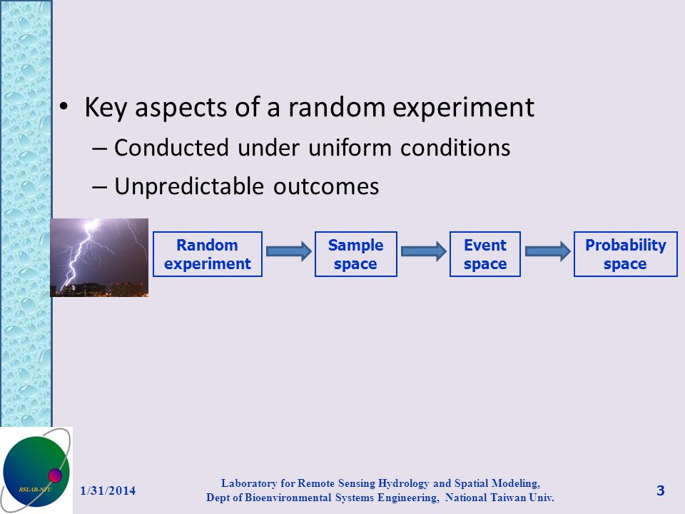 Key aspects of a random experiment – Conducted under uniform conditions – Unpredictable outcomes 1/31/2014 Laboratory for Remote Sensing Hydrology and Spatial Modeling, Dept of Bioenvironmental Systems Engineering, National Taiwan Univ.