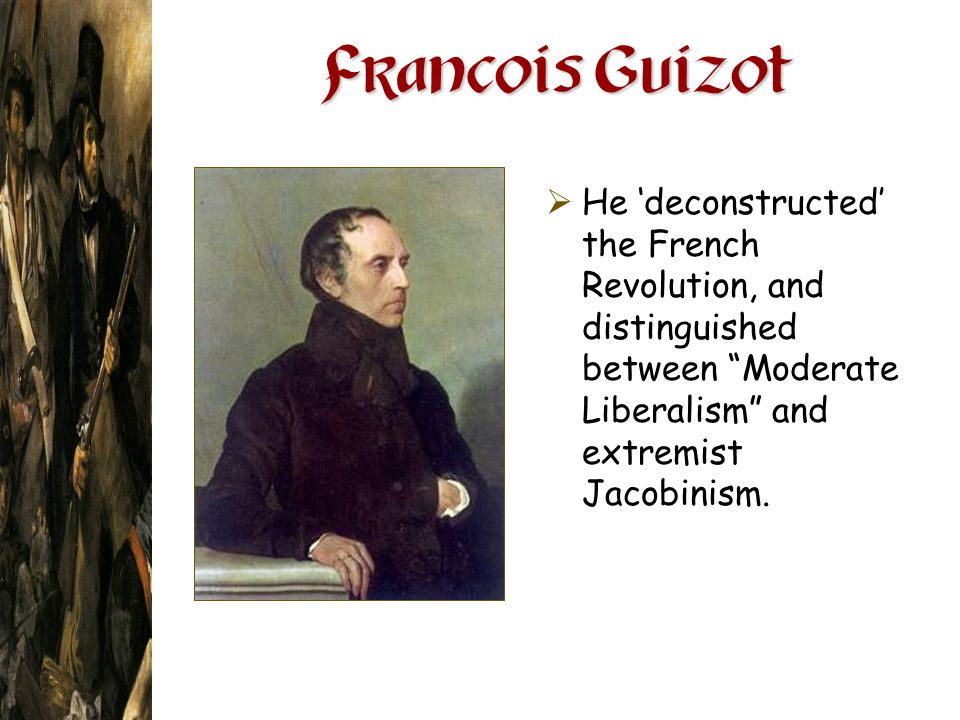 Francois Guizot He deconstructed the French Revolution, and distinguished between Moderate Liberalism and extremist Jacobinism.