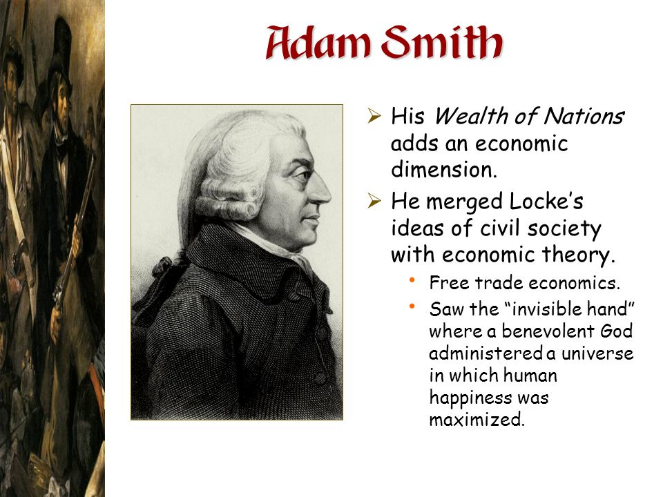 Adam Smith His Wealth of Nations adds an economic dimension. He merged Lockes ideas of civil society with economic theory. Free trade economics. Saw t