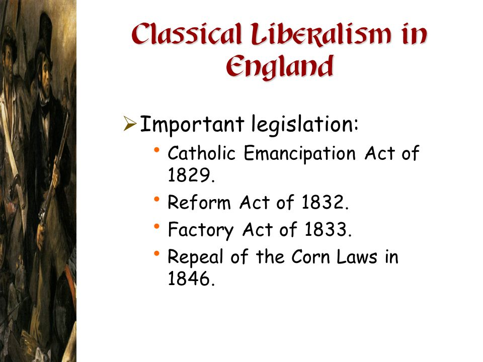 Classical Liberalism in England Important legislation: Catholic Emancipation Act of 1829. Reform Act of 1832. Factory Act of 1833. Repeal of the Corn