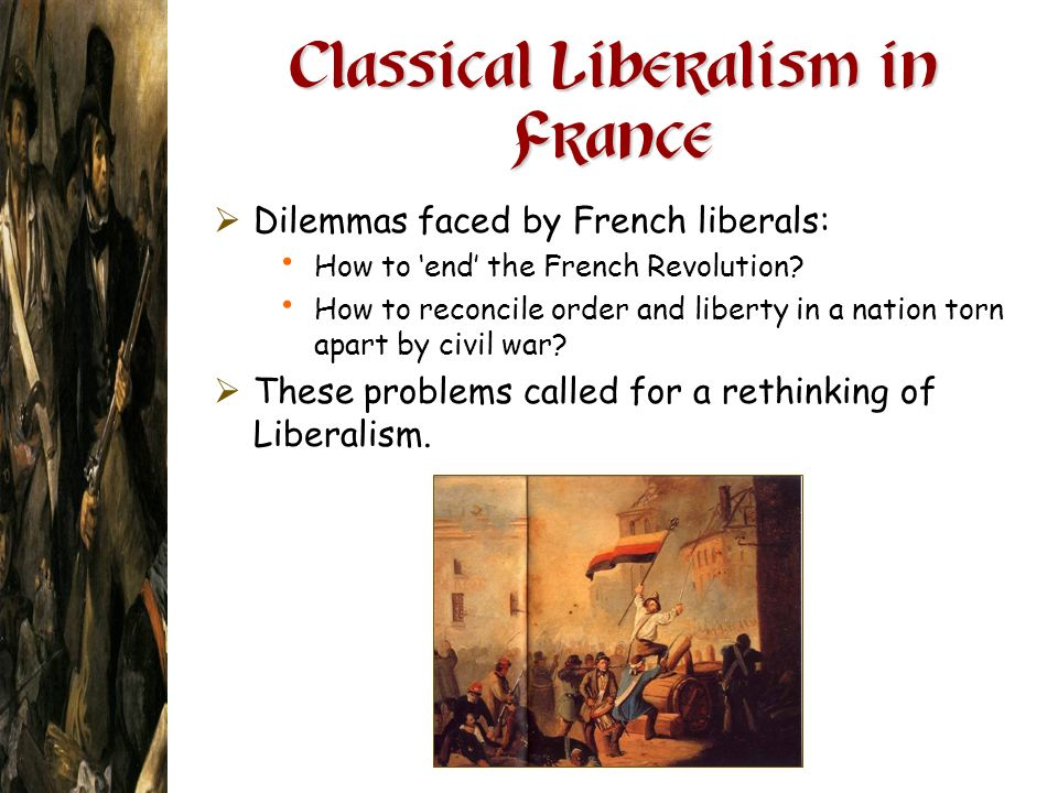 Classical Liberalism in France Dilemmas faced by French liberals: How to end the French Revolution? How to reconcile order and liberty in a nation tor