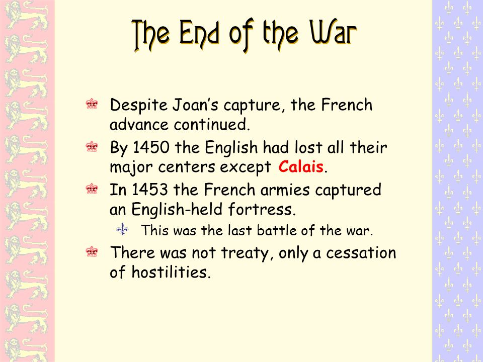 The End of the War Despite Joans capture, the French advance continued. By 1450 the English had lost all their major centers except Calais. In 1453 th