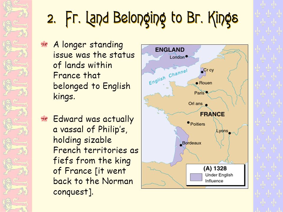 2. Fr. Land Belonging to Br. Kings A longer standing issue was the status of lands within France that belonged to English kings. Edward was actually a