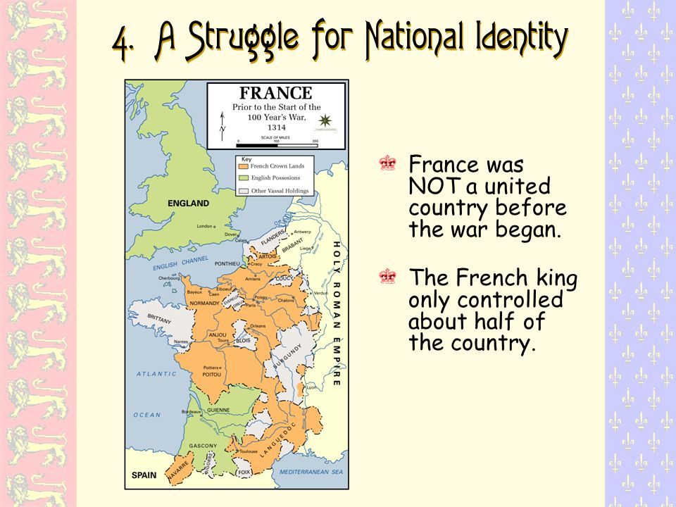 4. A Struggle for National Identity France was NOT a united country before the war began. The French king only controlled about half of the country.