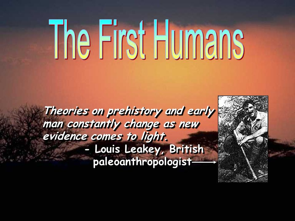 Theories on prehistory and early man constantly change as new evidence comes to light. - Louis Leakey, British paleoanthropologist