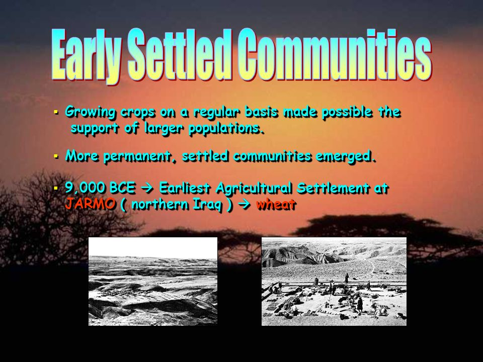 Growing crops on a regular basis made possible the support of larger populations. More permanent, settled communities emerged. 9,000 BCE Earliest Agri