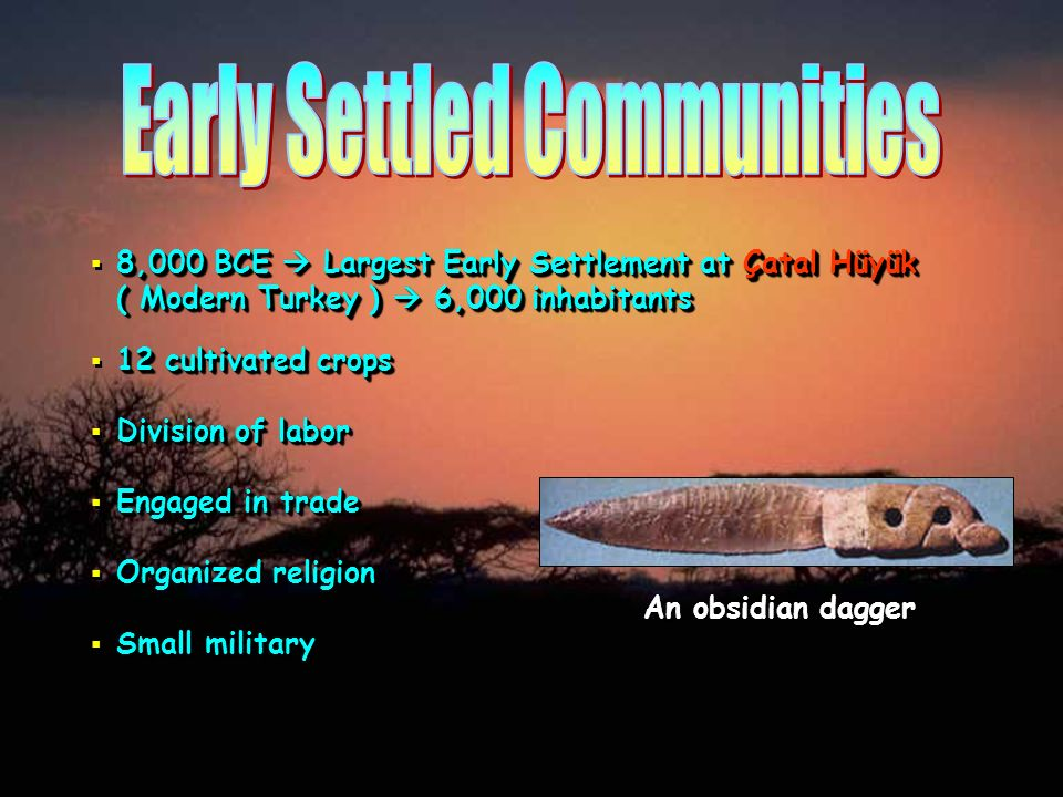 8,000 BCE Largest Early Settlement at Çatal Hüyük ( Modern Turkey ) 6,000 inhabitants Division of labor Engaged in trade Organized religion Small mili