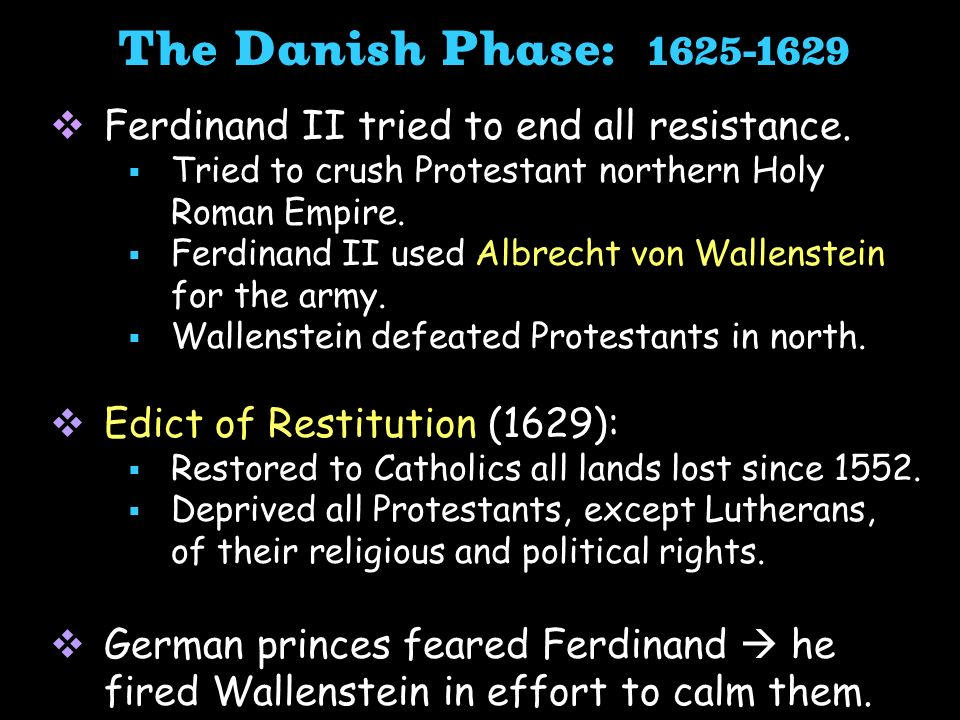 Ferdinand II tried to end all resistance. Tried to crush Protestant northern Holy Roman Empire. Ferdinand II used Albrecht von Wallenstein for the arm