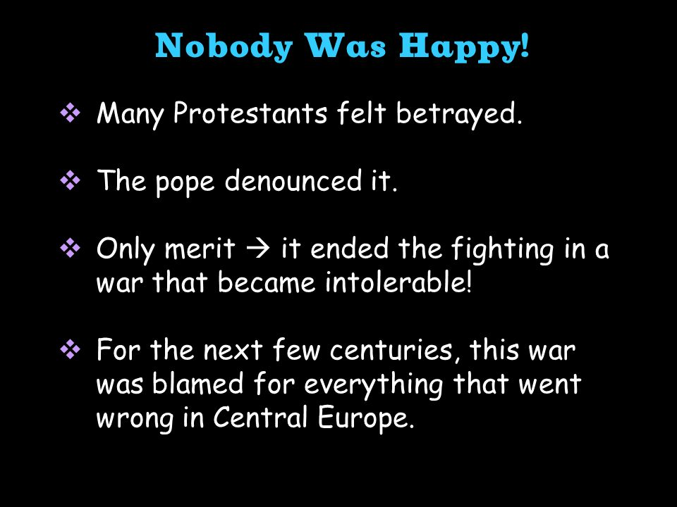 Many Protestants felt betrayed. The pope denounced it. Only merit it ended the fighting in a war that became intolerable! For the next few centuries,