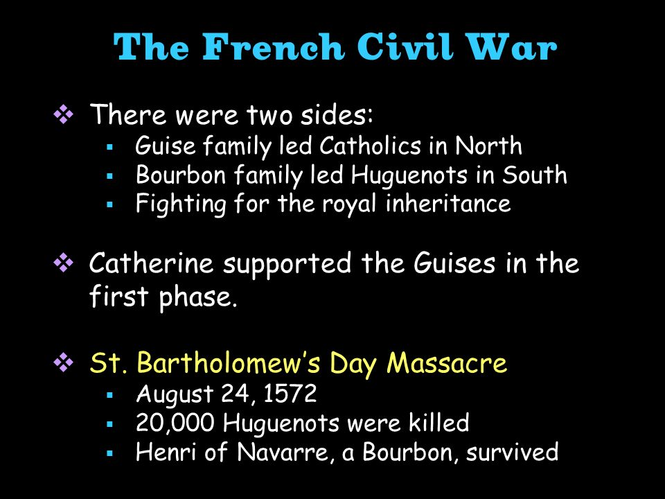 The French Civil War There were two sides: Guise family led Catholics in North Bourbon family led Huguenots in South Fighting for the royal inheritanc