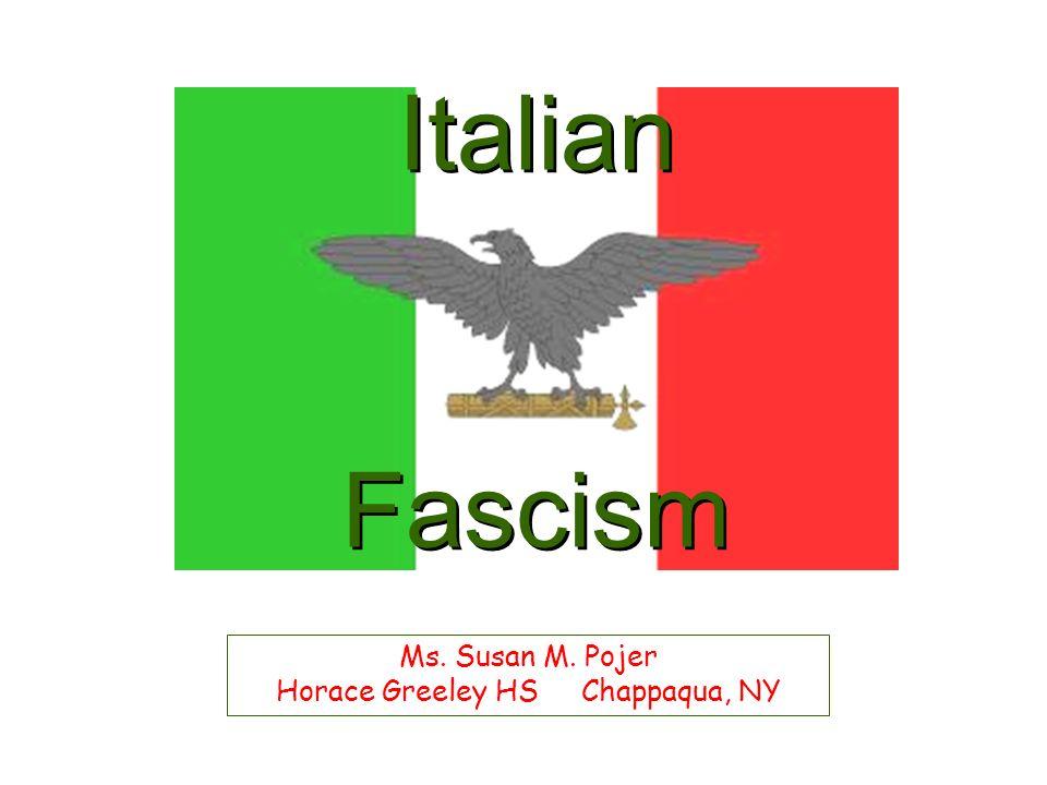 Italian Fascism Ms. Susan M. Pojer Horace Greeley HS Chappaqua, NY