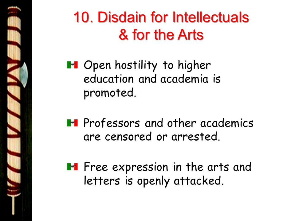 10. Disdain for Intellectuals & for the Arts Open hostility to higher education and academia is promoted. Professors and other academics are censored