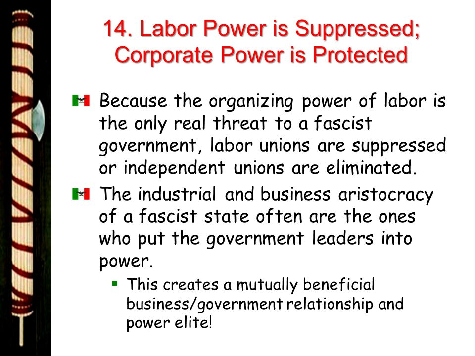 14. Labor Power is Suppressed; Corporate Power is Protected Because the organizing power of labor is the only real threat to a fascist government, lab