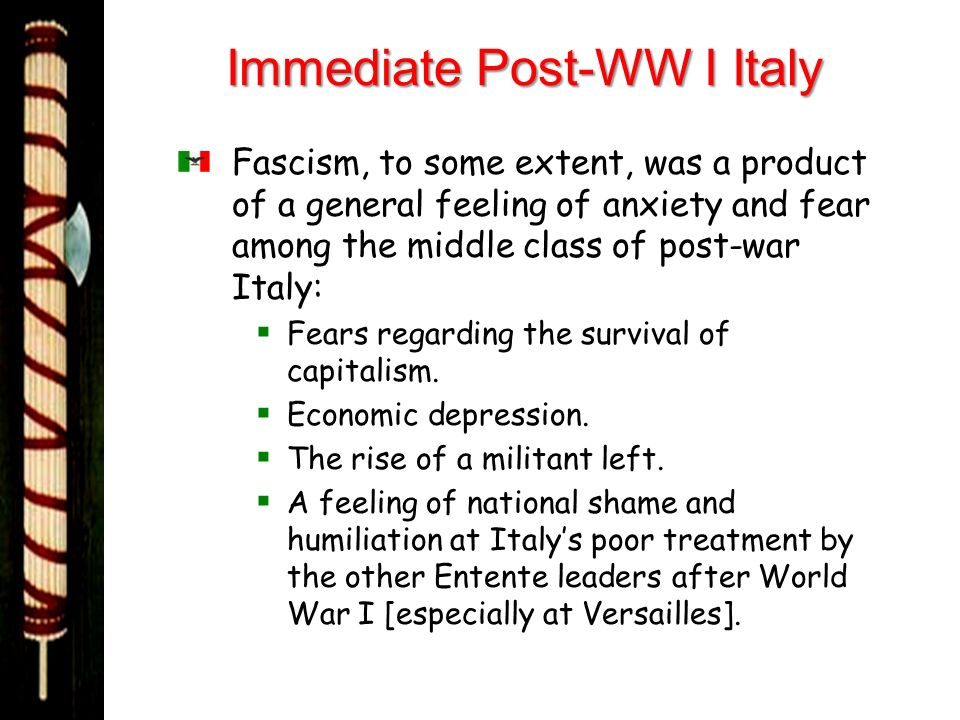 Immediate Post-WW I Italy Fascism, to some extent, was a product of a general feeling of anxiety and fear among the middle class of post-war Italy: Fe