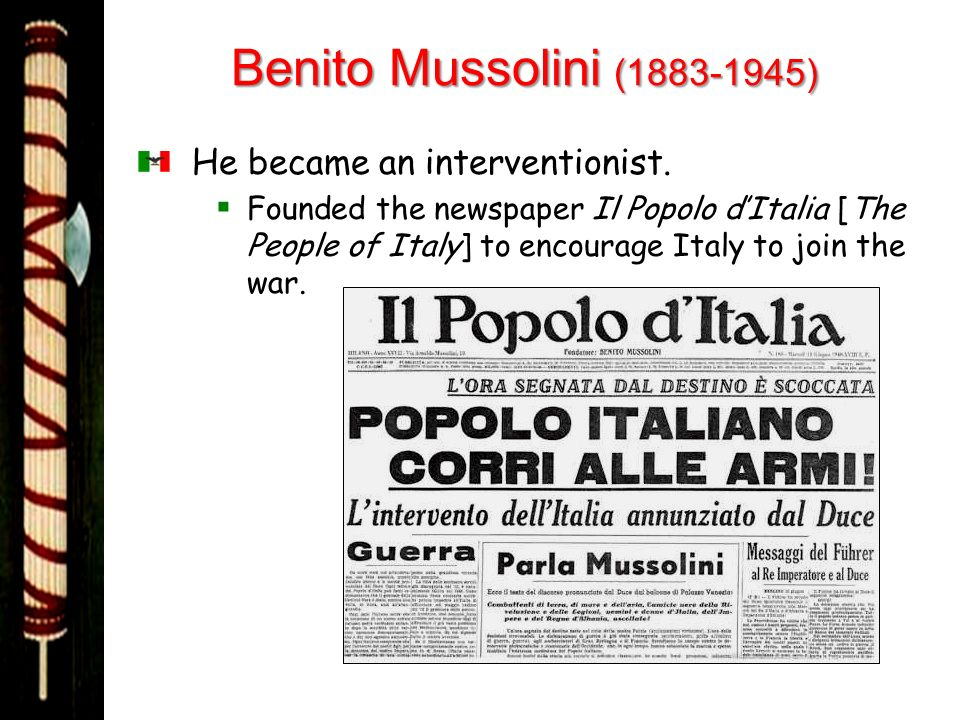 Benito Mussolini (1883-1945) He became an interventionist. Founded the newspaper Il Popolo dItalia [The People of Italy] to encourage Italy to join th