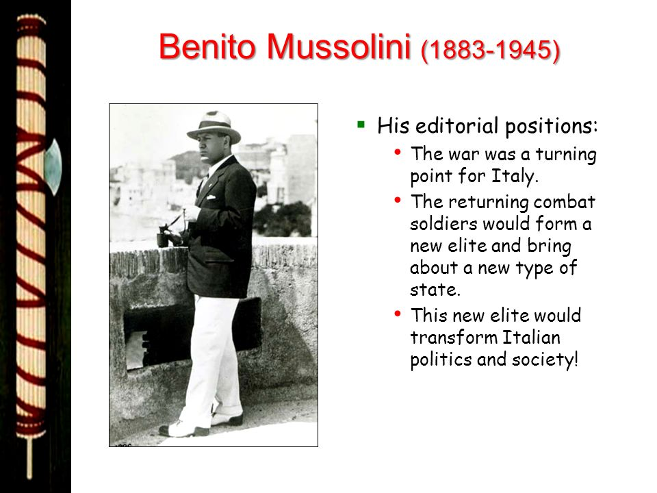 Benito Mussolini (1883-1945) His editorial positions: The war was a turning point for Italy. The returning combat soldiers would form a new elite and