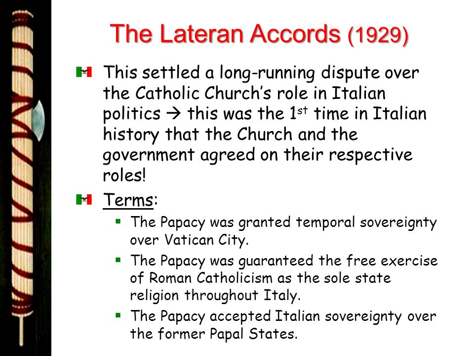 The Lateran Accords (1929) This settled a long-running dispute over the Catholic Churchs role in Italian politics this was the 1 st time in Italian hi