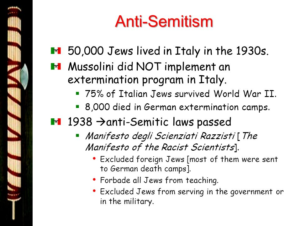 Anti-Semitism 50,000 Jews lived in Italy in the 1930s. Mussolini did NOT implement an extermination program in Italy. 75% of Italian Jews survived Wor
