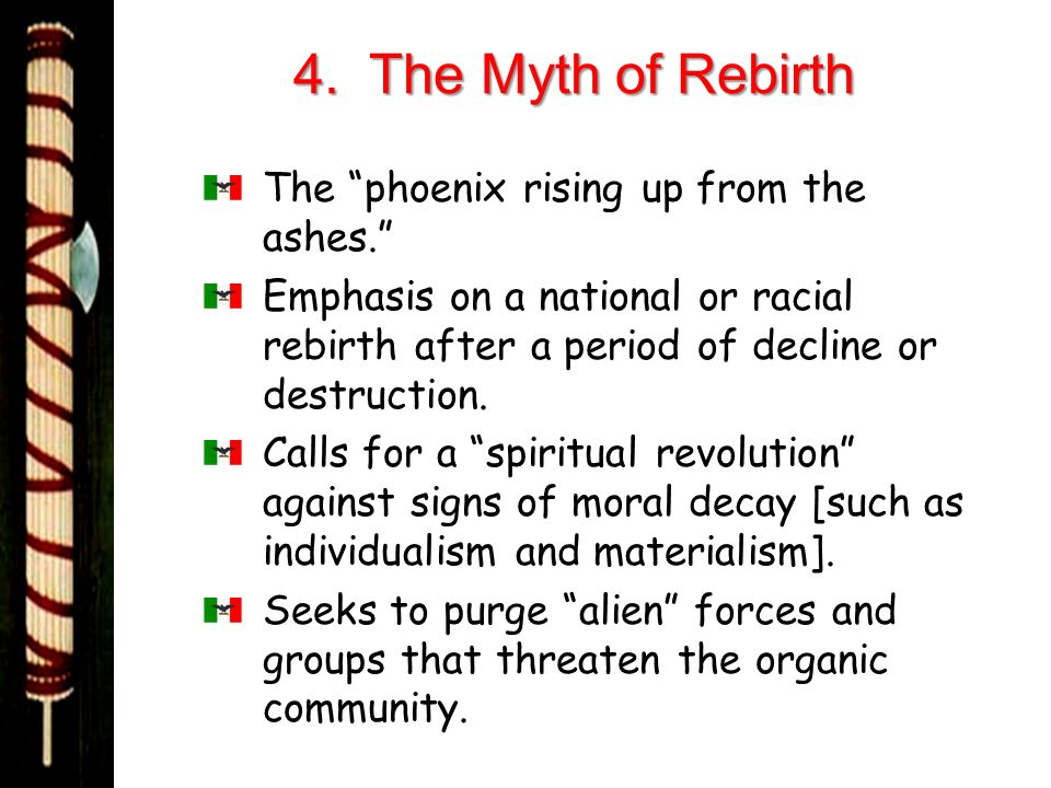 4. The Myth of Rebirth The phoenix rising up from the ashes. Emphasis on a national or racial rebirth after a period of decline or destruction. Calls