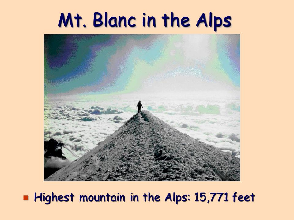 Mt. Blanc in the Alps e Highest mountain in the Alps: 15,771 feet