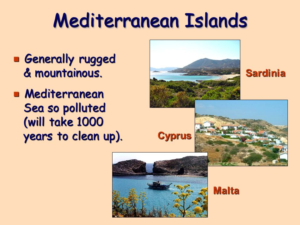 Mediterranean Islands e Generally rugged & mountainous. e Mediterranean Sea so polluted (will take 1000 years to clean up). Sardinia Cyprus Malta