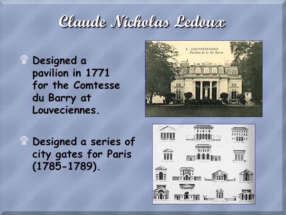Claude Nicholas Ledoux $Designed a pavilion in 1771 for the Comtesse du Barry at Louveciennes. $Designed a series of city gates for Paris (1785-1789).