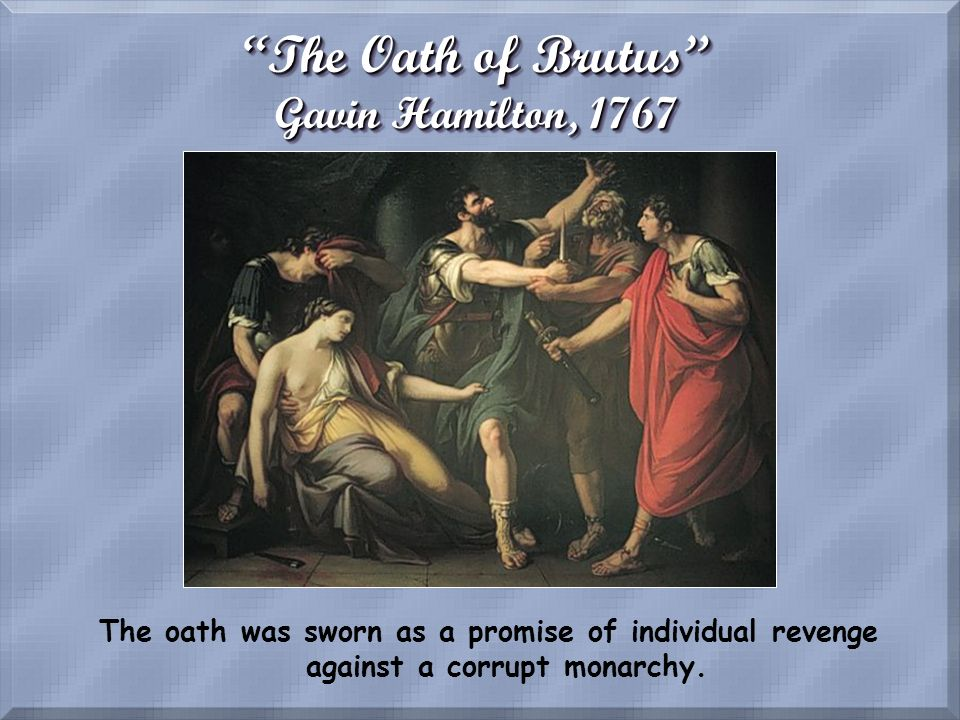 The Oath of Brutus Gavin Hamilton, 1767 The oath was sworn as a promise of individual revenge against a corrupt monarchy.