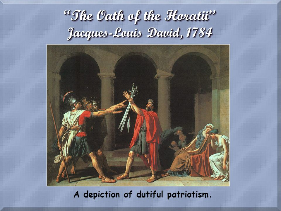 The Oath of the Horatii Jacques-Louis David, 1784 A depiction of dutiful patriotism.