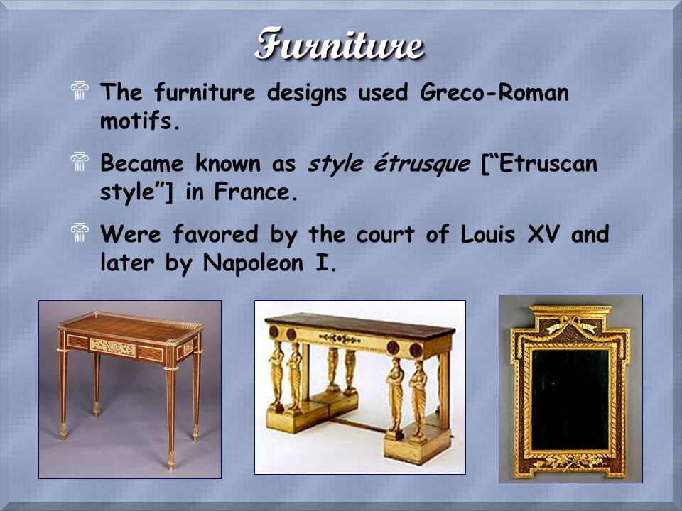 FurnitureFurniture $The furniture designs used Greco-Roman motifs. $Became known as style étrusque [Etruscan style] in France. $Were favored by the co