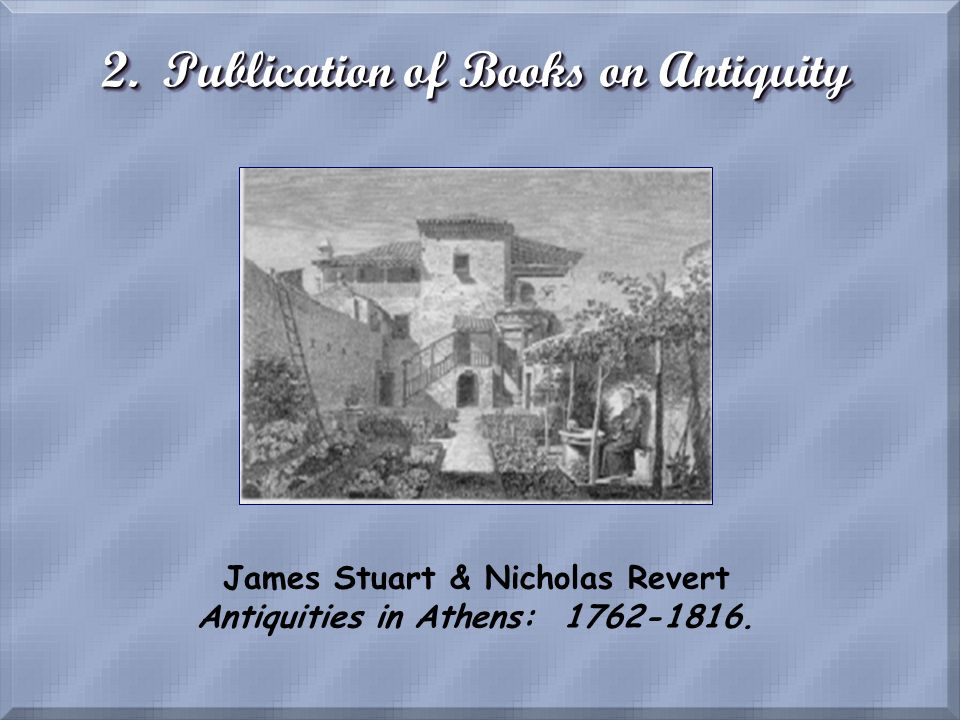 2. Publication of Books on Antiquity James Stuart & Nicholas Revert Antiquities in Athens: 1762-1816.