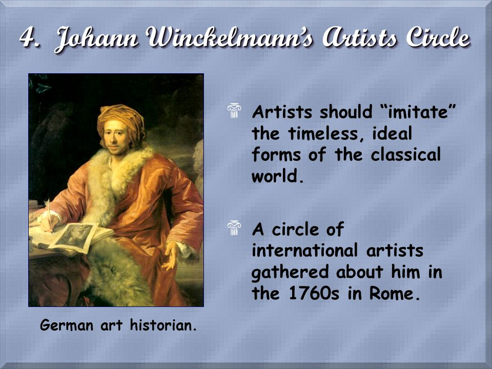 4. Johann Winckelmanns Artists Circle German art historian. $Artists should imitate the timeless, ideal forms of the classical world. $A circle of int