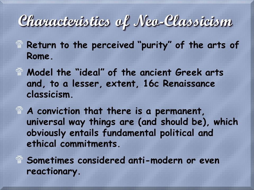 Characteristics of Neo-Classicism $Return to the perceived purity of the arts of Rome. $Model the ideal of the ancient Greek arts and, to a lesser, ex