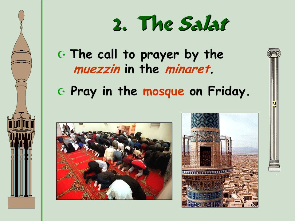 2. The Salat 2 2 The mandatory prayers performed 5 times a day: * dawn * noon * late afternoon * sunset * before going to bed Wash before praying. Fac