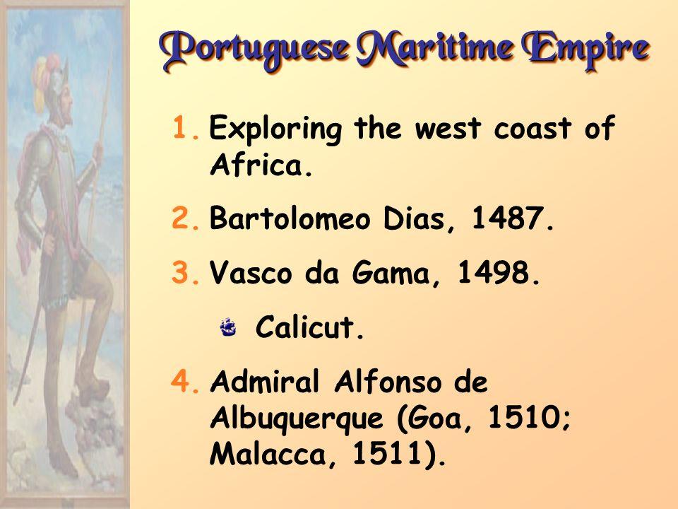 Portuguese Maritime Empire 1.Exploring the west coast of Africa. 2.Bartolomeo Dias, 1487. 3.Vasco da Gama, 1498. Calicut. 4.Admiral Alfonso de Albuque