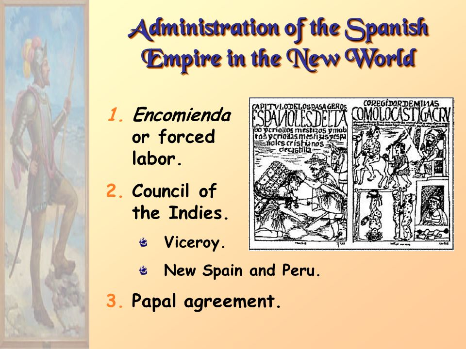 Administration of the Spanish Empire in the New World 1.Encomienda or forced labor. 2.Council of the Indies. Viceroy. New Spain and Peru. 3.Papal agre