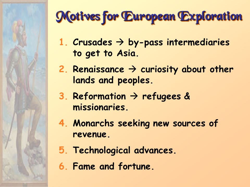 Motives for European Exploration 1.Crusades by-pass intermediaries to get to Asia. 2.Renaissance curiosity about other lands and peoples. 3.Reformatio