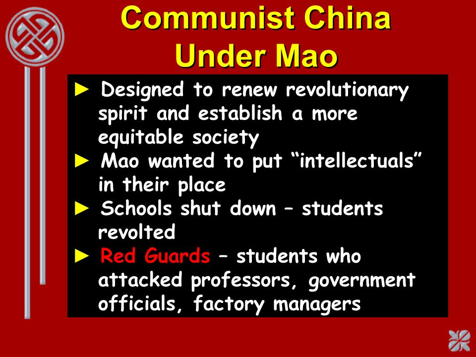 Communist China Under Mao Designed to renew revolutionary spirit and establish a more equitable society Mao wanted to put intellectuals in their place
